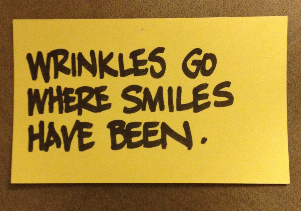 Wrinkles go where smiles have been.