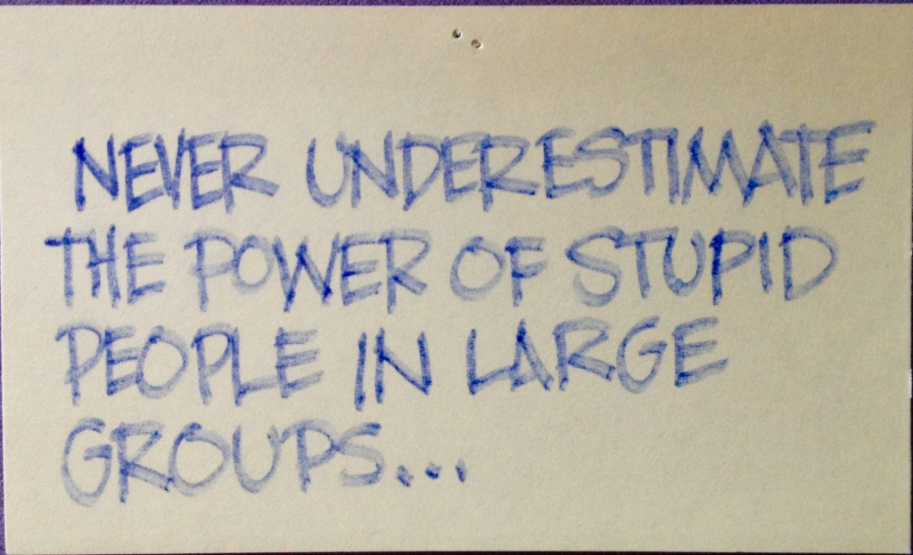 Never underestimate the power of stupid people in large groups...
